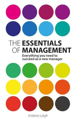 The Essentials of Management Everything you need to succeed as a new manager by Andrew Leigh