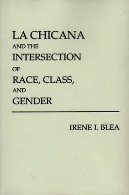 La Chicana and the Intersection of Race, Class and Gender by Irene I. Blea
