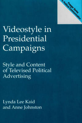 Videostyle in Presidential Campaigns Style and Content of Televised Political Advertising by Anne Johnston, Professor Lynda Lee Kaid