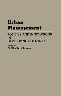 Urban Management Policies and Innovations in Developing Countries by G. Shabbir Cheema