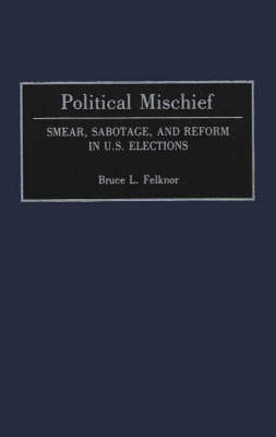 Political Mischief Smear, Sabotage and Reform in U.S. Elections by Bruce L. Felknor