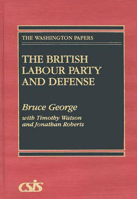 The British Labour Party and Defense by Bruce George, Jonathan Roberts, Timothy Watson