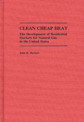 Clean Cheap Heat The Development of Residential Markets for Natural Gas in the United States by John H. Herbert
