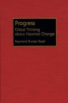 Progress Critical Thinking About Historical Change by Raymond D. Gastil