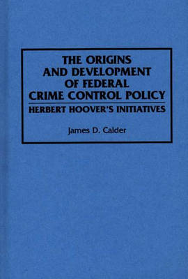 The Origins and Development of Federal Crime Control Policy Herbert Hoover's Initiatives by James D. Calder