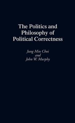 The Politics and Philosophy of Political Correctness by Jung Min Choi, John W. Murphy