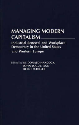 Managing Modern Capitalism Industrial Renewal and Workplace Democracy in the United States and Western Europe by M. Donald Hancock, Brent Schiller, John Logue