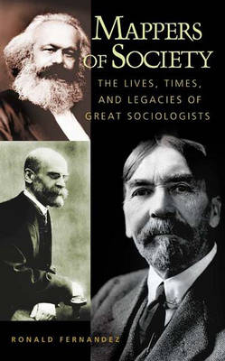 Mappers of Society The Lives, Times, and Legacies of Great Sociologists by Ronald Fernandez