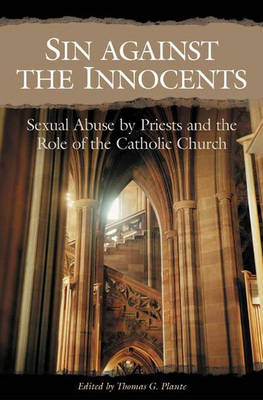 Sin Against the Innocents Sexual Abuse by Priests and the Role of the Catholic Church by Thomas G., PhD Plante