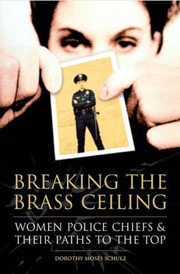 Breaking the Brass Ceiling Women Police Chiefs and Their Paths to the Top by Dorothy Moses Schulz