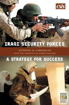 Iraqi Security Forces A Strategy for Success by Anthony H. Cordesman