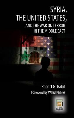 Syria, the United States, and the War on Terror in the Middle East by Robert G. Rabil