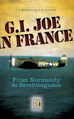 G.I. Joe in France From Normandy to Berchtesgaden by J. E. Kaufmann, Joseph E. Kaufmann, H. W. Kaufmann