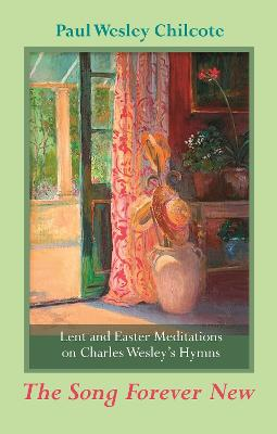The Song Forever New Lent and Easter Meditations on Charles Wesley's Hymns by Paul W. Chilcote