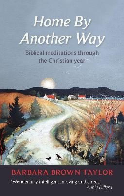 Home by Another Way Biblical Reflections Through the Christian Year by Barbara Brown Taylor