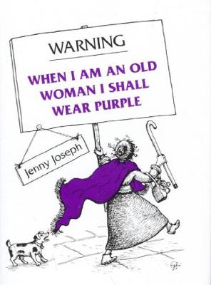 Warning When I am an Old Woman I Shall Wear Purple by Jenny Joseph