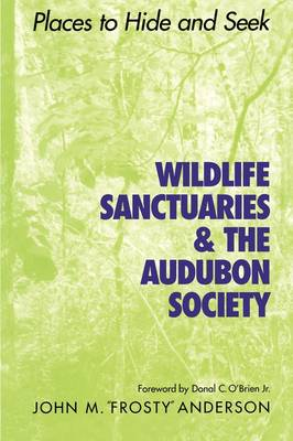 Wildlife Sanctuaries and the Audubon Society Places to Hide and Seek by John  Frosty Anderson, Donal, Jr. O'Brien