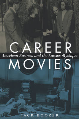 Career Movies American Business and the Success Mystique by Jack Boozer