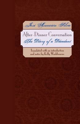 After-Dinner Conversation The Diary of a Decadent by Jose Asuncion Silva, Kelly Washbourne