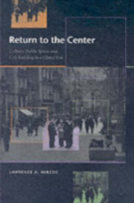 Return to the Center Culture, Public Space, and City Building in a Global Era by Lawrence A. Herzog