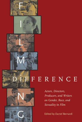 Filming Difference Actors, Directors, Producers, and Writers on Gender, Race, and Sexuality in Film by Daniel Bernardi