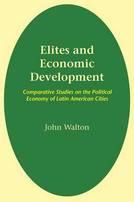 Elites and Economic Development Comparative Studies on the Political Economy of Latin American Cities by John Walton