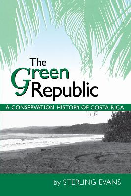 The Green Republic A Conservation History of Costa Rica by Sterling Evans