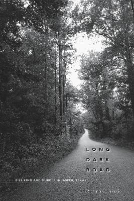 Long Dark Road Bill King and Murder in Jasper, Texas by Ricardo C. Ainslie