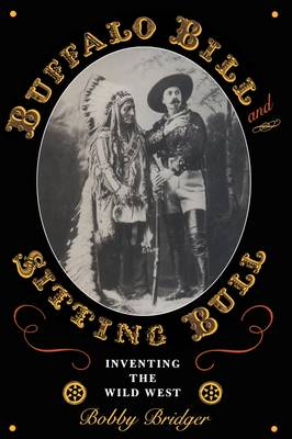 Buffalo Bill and Sitting Bull Inventing the Wild West by Bobby Bridger