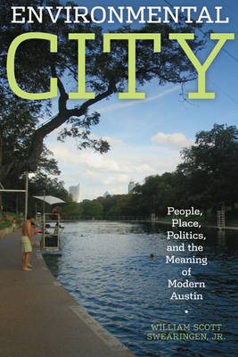 Environmental City People, Place, Politics, and the Meaning of Modern Austin by William Scott, Jr. Swearingen