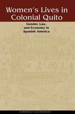 Women's Lives in Colonial Quito Gender, Law, and Economy in Spanish America by Kimberly Gauderman