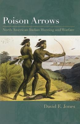 Poison Arrows North American Indian Hunting and Warfare by David E. Jones