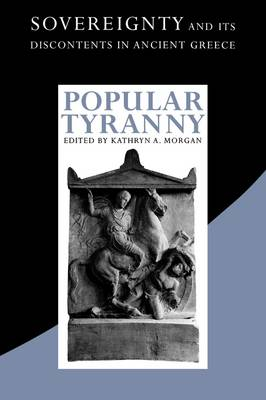 Popular Tyranny Sovereignty and Its Discontents in Ancient Greece by Kathryn A. Morgan