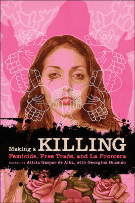 Making a Killing Femicide, Free Trade, and La Frontera by Alicia Gaspar de Alba