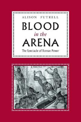 Blood in the Arena The Spectacle of Roman Power by Alison Futrell