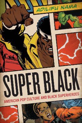 Super Black American Pop Culture and Black Superheroes by Adilifu Nama