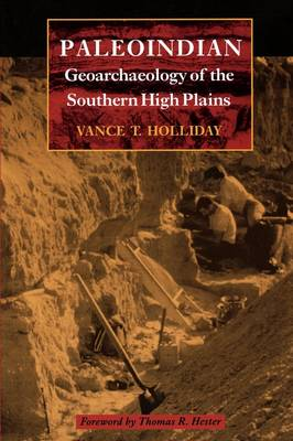 Paleoindian Geoarchaeology of the Southern High Plains by Vance T. Holliday, Thomas R. Hester