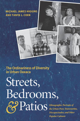 Streets, Bedrooms, and Patios The Ordinariness of Diversity in Urban Oaxaca by Michael James Higgins, Tanya L. Coen
