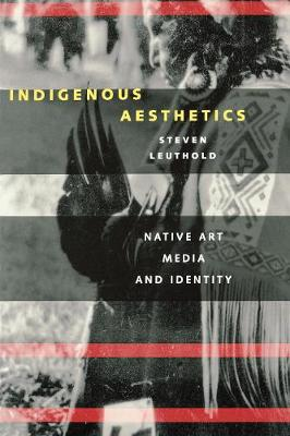 Indigenous Aesthetics Native Art, Media, and Identity by Steven Leuthold