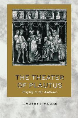 The Theater of Plautus Playing to the Audience by Timothy J. Moore