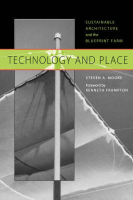 Technology and Place Sustainable Architecture and the Blueprint Farm by Steven A. Moore, Kenneth Frampton