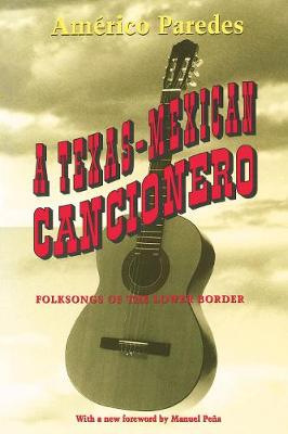 A Texas-Mexican Cancionero Folksongs of the Lower Border by Americo Paredes, Manuel Pena