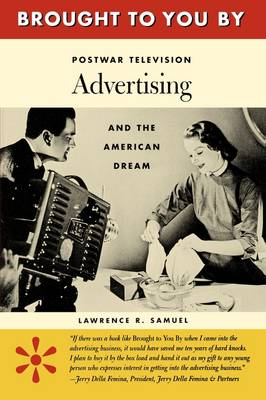Brought to You By Postwar Television Advertising and the American Dream by Lawrence R. Samuel