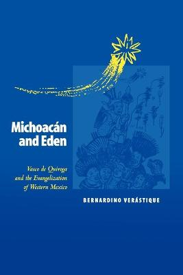 Michoacan and Eden Vasco de Quiroga and the Evangelization of Western Mexico by Bernardino Verastique