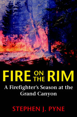 Fire on the Rim A Firefighter's Season at the Grand Canyon by Stephen J. Pyne