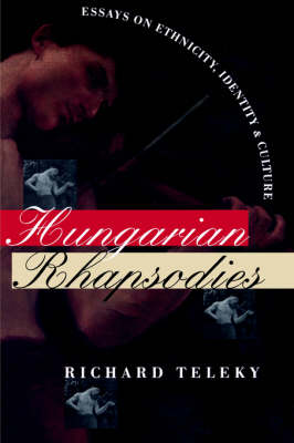Hungarian Rhapsodies Essays on Ethnicity, Identity, and Culture by Richard Teleky