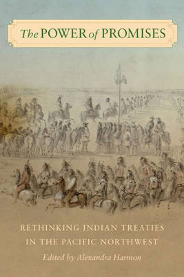 The Power of Promises Rethinking Indian Treaties in the Pacific Northwest by Alexandra Harmon, John Borrows