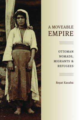 A Moveable Empire Ottoman Nomads, Migrants, and Refugees by Resat Kasaba