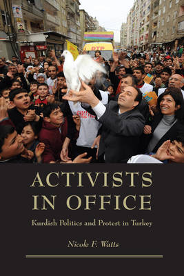 Activists in Office Kurdish Politics and Protest in Turkey by Nicole F. Watts