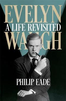 Evelyn Waugh A Life Revisited by Philip Eade